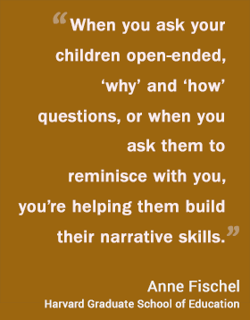When you ask your children open-ended, 'why' and 'how' questions, or when you ask them to reminisce with you, you're helping them build their narrative skills.  Anne Fishel Harvard Graduate School of Education