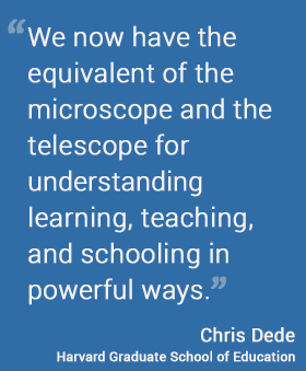 We now have the equivalent of the microscope and the telescope for understanding learning, teaching, and schooling in powerful ways. — Chris Dede Harvard Graduate School of Education