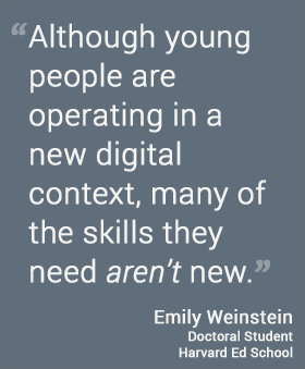 Although young people are operating in a new digital context, many of the skills they need aren't new. --Emily Weinstein, HGSE @harvarded
