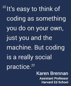 It's easy to think of coding as something you do on your own, just you and the machine. But coding is a really social practice. --Karen Brennan @harvarded #hgse #usableknowledge