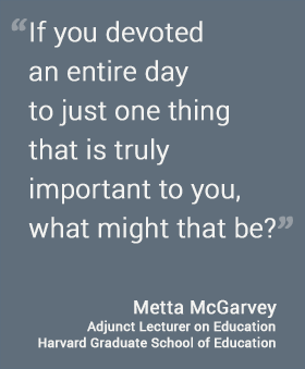 If you devoted an entire day to just one thing that is truly important to you, what might that be? - Metta Garvey, HGSE