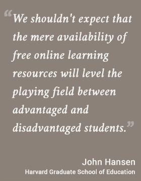 We shouldn't expect that the mere availability of free online learning resources will level the playing field between advantaged and disadvantaged students. -- John Hansen, Harvard Graduate School of Education