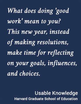 What does doing 'good work' mean to you? This new year, instead of making resolutions, make time for reflecting on your goals, influences, and choices.. Usable Knowledge, HGSE