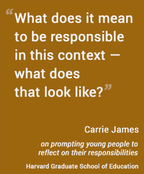 What does it mean to be responsible  in this context — what does that look like? - Carrie James, Harvard Graduate School of Education