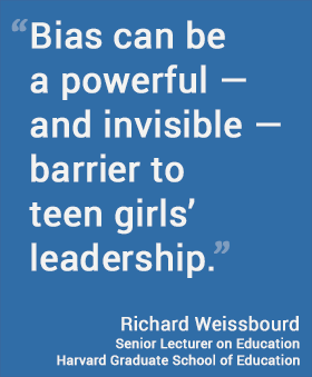"""Bias can be a powerful — and invisible — barrier to teen girls' leadership,"" Richard Weissbourd, Harvard Graduate School of Education"