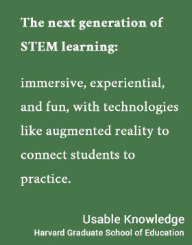 immersive, experiential, and fun, with technologies like augmented reality to connect students to practice. - Usable Knowledge, HGSE
