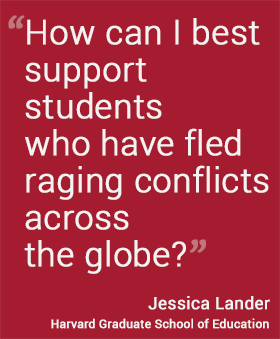 How can I best support students who have fled raging conflicts across the globe?  --Jessica Lander