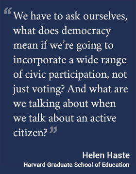 We have to ask ourselves, what does democracy mean if we're going to incorporate a wide range of civic participation, not just voting? And what are we talking about when we talk about an active citizen? -- Haste #hgse #usableknowledge #democracy