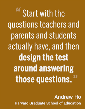 Start with the questions teachers and parents and students actually have, and then design the test around answering those questions. - Andrew Ho, Harvard Graduate School of Education #hgse #usableknowledge @harvarded
