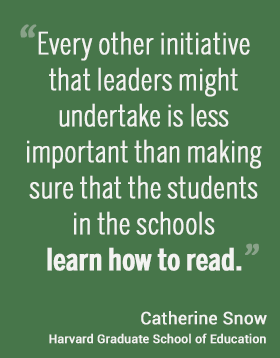 Every other initiative that leaders might undertake is less important than making sure that the students in the schools learn how to read. --Catherine Snow, Harvard Graduate School of Education #hgse #usableknowledge #literacy @harvarded