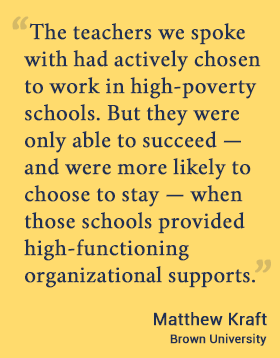 The teachers we spoke with had actively chosen to work in high-poverty schools. But they were only able to succeed — and were more likely to choose to stay — when those schools provided high-functioning organizational supports. - Matthew Kraft, Brown U.