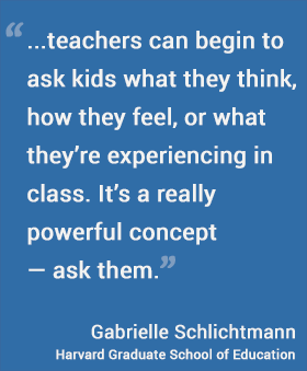 As a first step, teachers can begin to ask kids what they think, how they feel, or what they're experiencing in class. It's a really powerful concept — ask them. --Gabrielle Schlichtmann