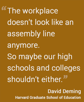 The workplace doesn't look like an assembly line anymore. So maybe our high schools and colleges shouldn't either. -- David Deming